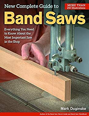 The New Complete Guide to the Band Saw: Everything You Need to Know about the Most Important Saw in the Shop 9781565233188
