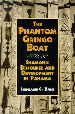 The Phantom Gringo Boat: Shamanic Discourse and Development in Panama 9781560983606