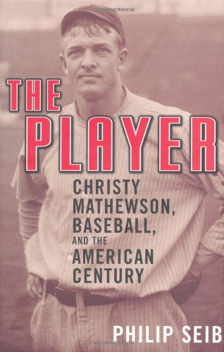 The Player: Christy Mathewson, Baseball, and the American Century 9781568582689