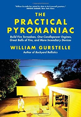 The Practical Pyromaniac: Build Fire Tornadoes, One-Candlepower Engines, Great Balls of Fire, and More Incendiary Devices 9781569767108