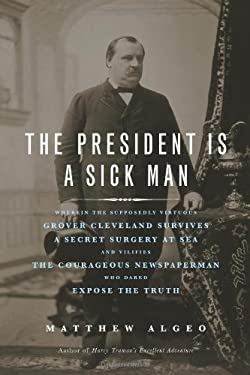 The President Is a Sick Man: Wherein the Supposedly Virtuous Grover Cleveland Survives a Secret Surgery at Sea and Vilifies the Courageous Newspape 9781569763506