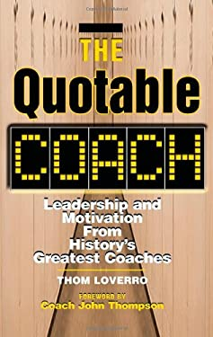 The Quotable Coach: Leadership and Motivation from History's Greatest Coaches 9781564146458