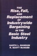 The Rise, Fall, and Replacement of Industry Wide Bargaining in the Basic Steel Industry - Mangum, Garth L. / Williams, Lynn R. / McNabb, R. Scott