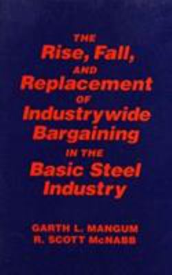 The Rise, Fall, and Replacement of Industry Wide Bargaining in the Basic Steel Industry 9781563249839