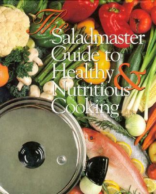 The Saladmaster Guide to Healthy and Nutritious Cooking: From the Kitchen of the Saladmaster 9781565301863