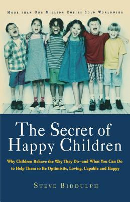 The Secret of Happy Children: Why Children Behave the Way They Do--And What You Can Do to Help Them to Be Optimistic, Loving, Capable, and H 9781569245705