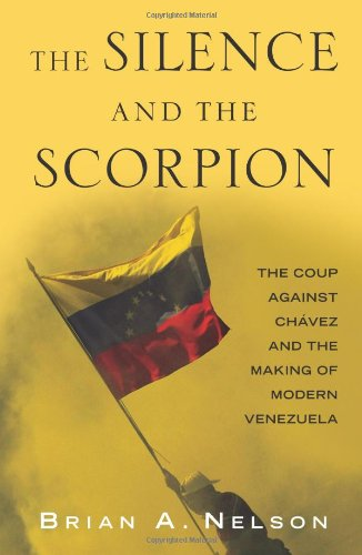 The Silence and the Scorpion: The Coup Against Chavez and the Making of Modern Venzuela  by Brian A. Nelson