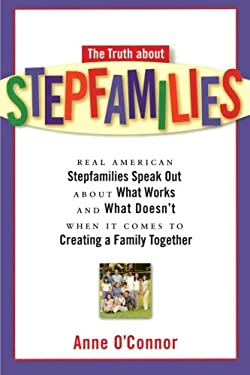 The Truth about Stepfamilies: Real American Stepfamilies Speak Out about What Works and What Doesn't When It Comes to Creating a Family Toge 9781569244944
