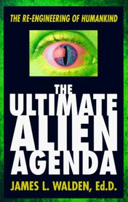 The Ultimate Alien Agenda the Ultimate Alien Agenda: The Re-Engineering of Humankind the Re-Engineering of Humankind 9781567187793