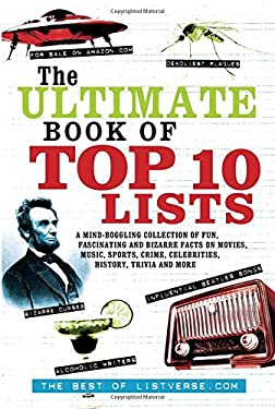 The Ultimate Book of Top Ten Lists: A Mind-Boggling Collection of Fun, Fascinating and Bizarre Facts on Movies, Music, Sports, Crime, Celebrities, His 9781569757154