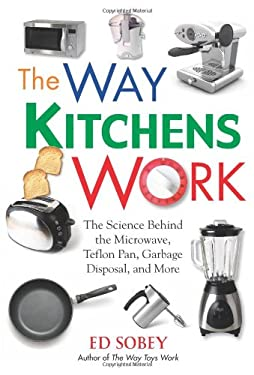 The Way Kitchens Work: The Science Behind the Microwave, Teflon Pan, Garbage Disposal, and More 9781569762813