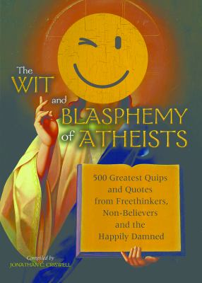 The Wit and Blasphemy of Atheists: 500 Greatest Quips and Quotes from Freethinkers, Non-Believers and the Happily Damned 9781569759011