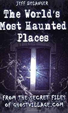 The World's Most Haunted Places: From the Secret Files of Ghostvillage.com 9781564147646