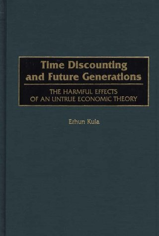 Time Discounting and Future Generations: The Harmful Effects of an Untrue Economic Theory 9781567200904