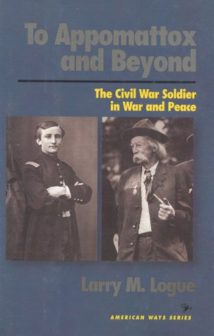 To Appomattox and Beyond: The Civil War Soldier in War and Peace 9781566630931