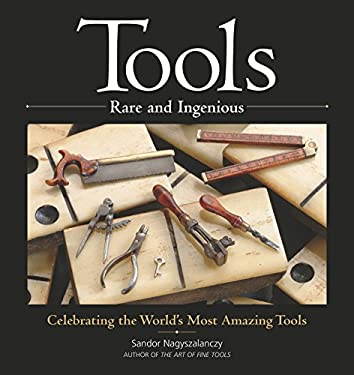 Tools Rare and Ingenious: Celebrating the World's Most Amazing Tools 9781561586561