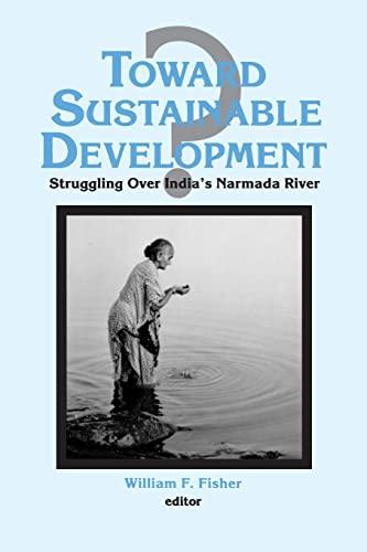 Toward Sustainable Development?: Struggling Over India's Narmada River 9781563245251