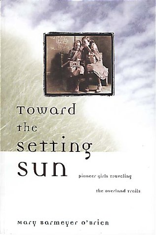Toward the Setting Sun: Pioneer Girls Traveling the Overland Trails 9781560448419