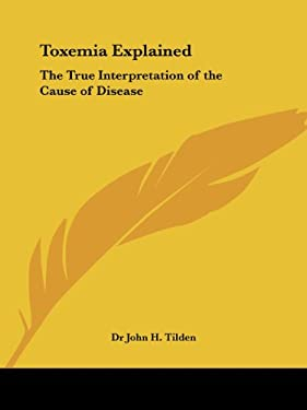 Toxemia Explained: The True Interpretation of the Cause of Disease 9781564598691