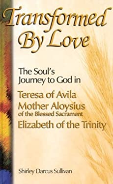 Transformed by Love: The Soul's Journey to God in Teresa of Avila Mother Aloysius of the Blessed Sacrament Elizabeth of the Trinity 9781565481688
