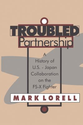 Troubled Partnership: A History of U.S.-Japan Collaboration on the Fs-X Fighter 9781560008910