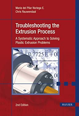 Troubleshooting the Extrusion Process: A Systematic Approach to Solving Plastic Extrusion Problems 9781569904701