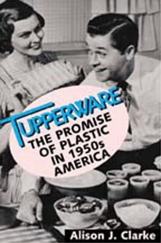 Tupperware: The Promise of Plastic in 1950s America 9781560988274