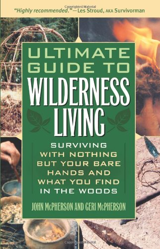 Ultimate Guide to Wilderness Living: Surviving with Nothing But Your Bare Hands and What You Find in the Woods 9781569756508