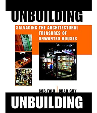 Unbuilding: Salvaging the Architectural Treasures of Unwanted Houses 9781561588251