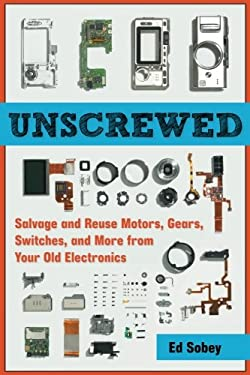 Unscrewed: Salvage and Reuse Motors, Gears, Switches, and More from Your Old Electronics 9781569766040