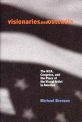 Visionaries and Outcasts: The NEA, Congress, and the Place of the Visual Artist in America - Brenson, Michael