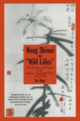 Wang Shiwei and Wild Lilies: Rectification and Purges in the Chinese Communist Party, 1942-1944 9781563242564