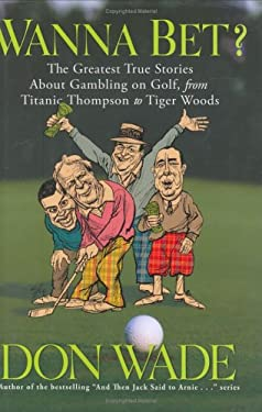 Wanna Bet?: The Greatest True Stories about Gambling on Golf, from Titanic Thompson to Tiger Woods 9781560257059