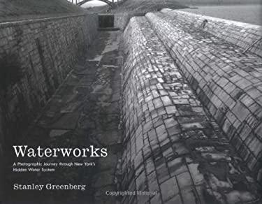 Waterworks: A Photographic Journey Through New York's Hidden Water System 9781568983882