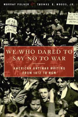 We Who Dared to Say No to War: American Antiwar Writing from 1812 to Now 9781568583853