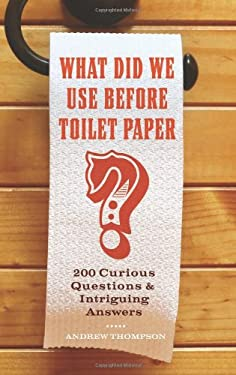 What Did We Use Before Toilet Paper?: 200 Curious Questions and Intriguing Answers 9781569758144