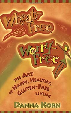 Wheat-Free, Worry-Free: The Art of Happy, Healthy Gluten-Free Living 9781561709915