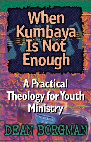 When Kumbaya is Not Enough: A Practical Theology for Youth Ministry 9781565632479