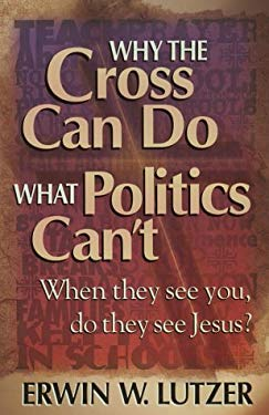 Why the Cross Can Do What Politics Can't: When They See You, Do They See Jesus? 9781565079984