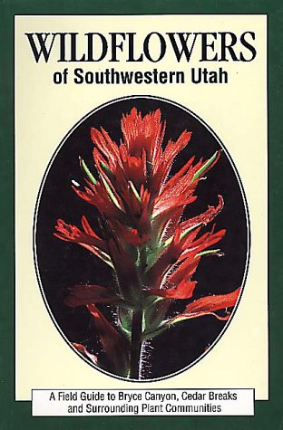 Wildflowers of Southwestern Utah: A Field Guide to Bryce Canyon, Cedar Breaks, and Surrounding Plant Communities 9781560440741