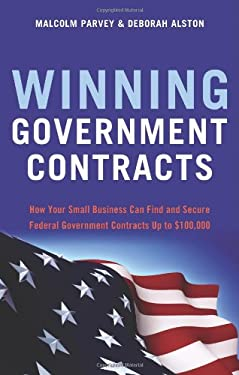 Winning Government Contracts: How Your Small Business Can Find and Secure Federal Government Contracts Up to $100,000 9781564149756