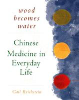 Wood Becomes Water: Chinese Medicine in Everyday Life 9781568362090