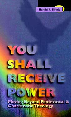 You Shall Receive Power: Moving Beyond Pentecostal and Charismatic Theology 9781560433248