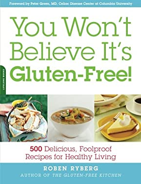 You Won't Believe It's Gluten-Free!: 500 Delicious, Foolproof Recipes for Healthy Living 9781569242520