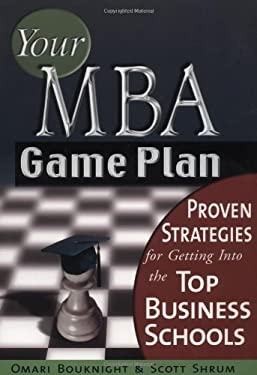 Your MBA Game Plan: Proven Strategies for Getting Into the Top Business Schools 9781564146830