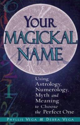 Your Magickal Name: Using Astrology, Numerology, Myth and Meaning to Choose the Perfect One 9781564147233