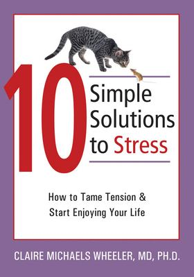 10 Simple Solutions to Stress: How to Tame Tension and Start Enjoying Your Life 9781572244764
