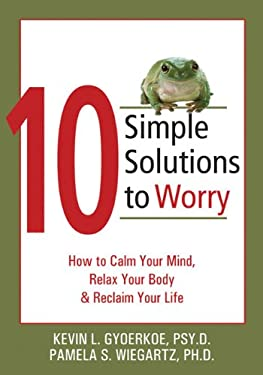 10 Simple Solutions to Worry: How to Calm Your Mind, Relax Your Body, and Reclaim Your Life 9781572244658