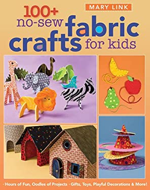 100+ No-Sew Fabric Crafts for Kids: Hours of Fun, Oodles of Projects, Gifts, Toys, Playful Decorations & More! 9781571206183