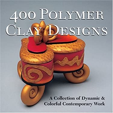 400 Polymer Clay Designs: A Collection of Dynamic & Colorful Contemporary Work 9781579904609